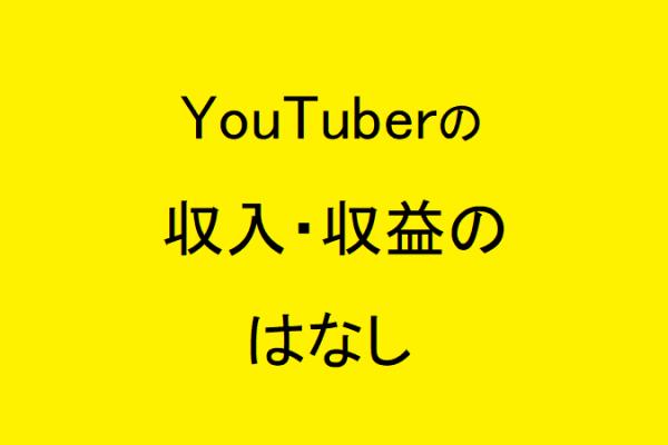 YouTuberの収入・収益のはなし。月収とは?算出方法は? 解説いたします
